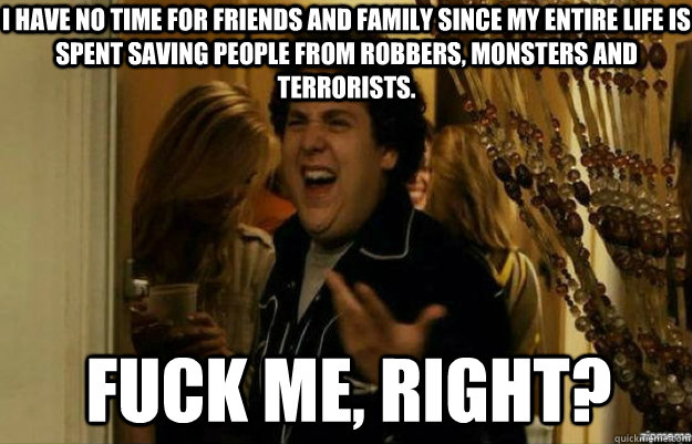 i have no time for friends and family since my entire life i - fuck me right