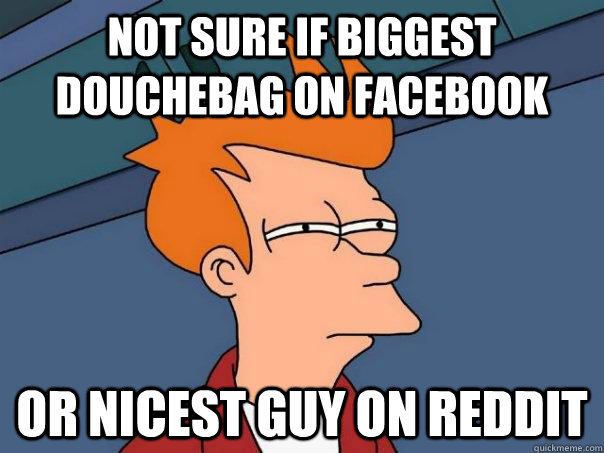 not sure if biggest douchebag on facebook or nicest guy on r - Futurama Fry