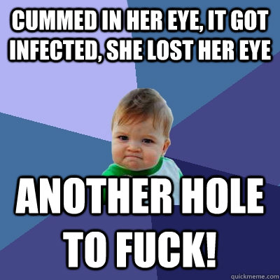 cummed in her eye it got infected she lost her eye another - Success Kid
