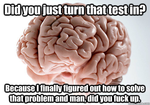 did you just turn that test in because i finally figured ou - Scumbag Brain