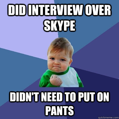 did interview over skype didnt need to put on pants - Success Kid