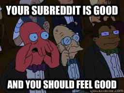 your subreddit is good and you should feel good - Zoidberg