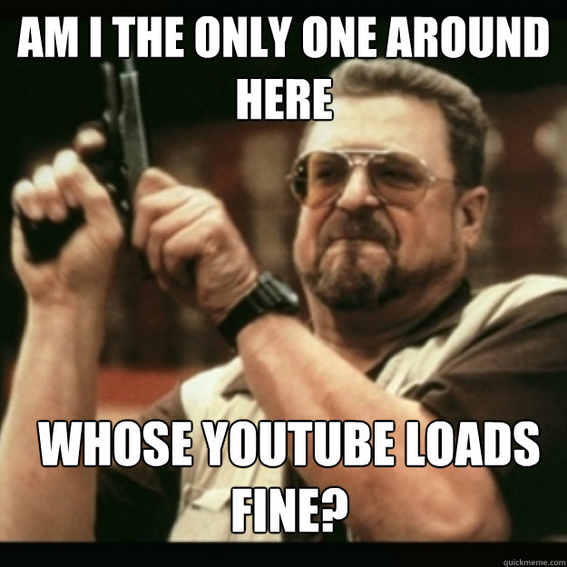 am i the only one around here whose youtube loads fine - Im I the only one around here