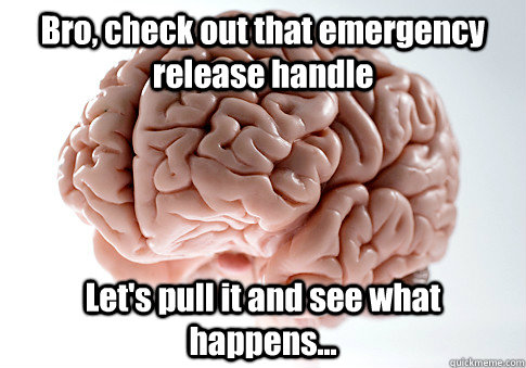 bro check out that emergency release handle lets pull it a - Scumbag Brain