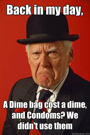 back in my day a dime bag cost a dime and condoms we didn - Pissed old guy