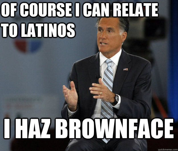 of course i can relate to latinos i haz brownface - Relatable Romney