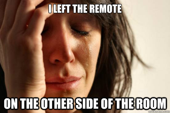 i left the remote on the other side of the room - First World Problems