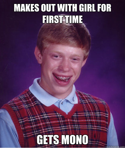 makes out with girl for first time gets mono - Bad Luck Brian