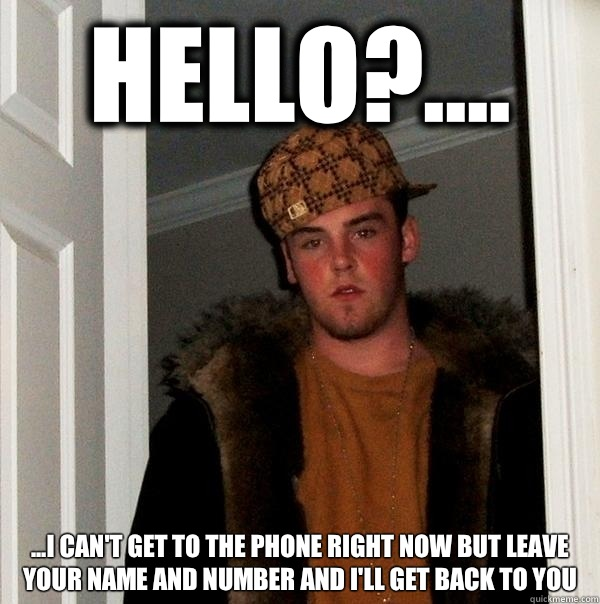 Hello I cant get to the phone right now but Lear your name a - Scumbag Steve