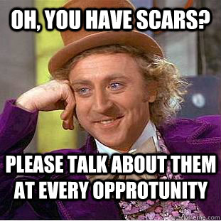 oh you have scars please talk about them at every opprotun - Creepy Wonka