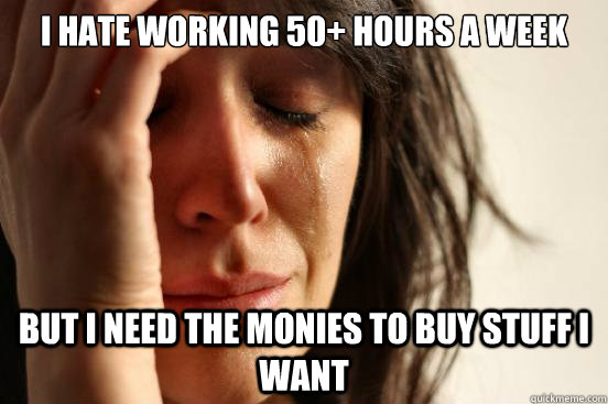 i hate working 50 hours a week but i need the monies to buy - First World Problems