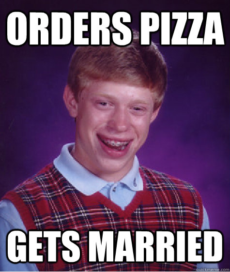 orders pizza gets married  - Bad Luck Brian