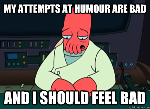 my attempts at humour are bad and i should feel bad - sad zoidberg