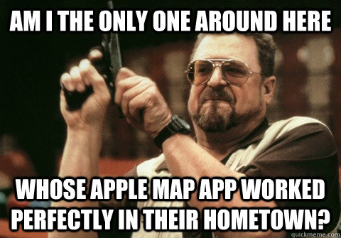 am i the only one around here whose apple map app worked per - Am I the only one