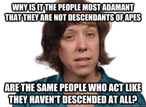 why is it the people most adamant that they are not descenda - Creationist