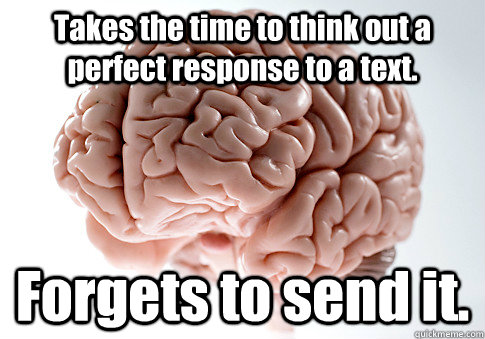 takes the time to think out a perfect response to a text fo - Scumbag Brain