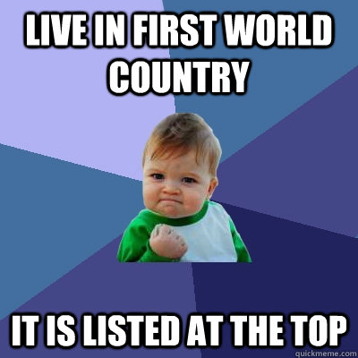live in first world country it is listed at the top - Success Kid
