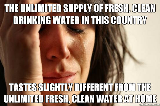 the unlimited supply of fresh clean drinking water in this  - First World Problems