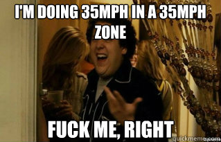 im doing 35mph in a 35mph zone fuck me right - Fuck Me Right