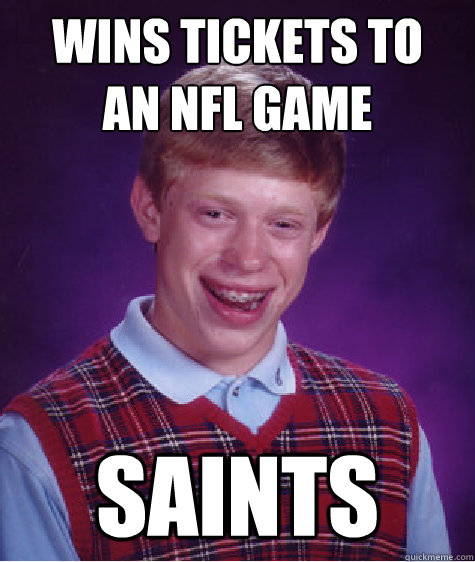 wins tickets to an nfl game saints - Bad Luck Brian