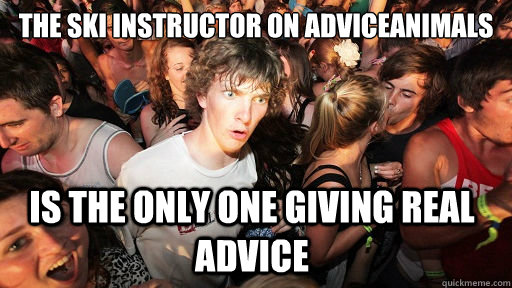 the ski instructor on adviceanimals is the only one giving r - Sudden Clarity Clarence