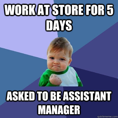 work at store for 5 days asked to be assistant manager - Success Kid