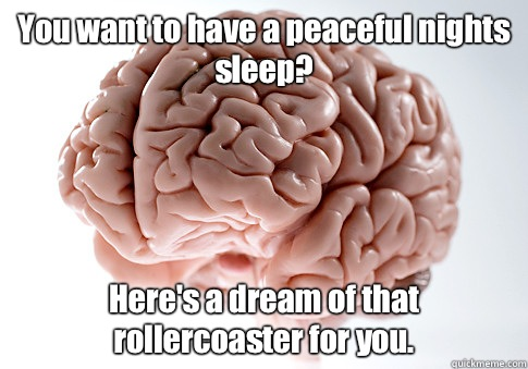 You want to have a peaceful nights sleep Ill make sure the e - Scumbag Brain