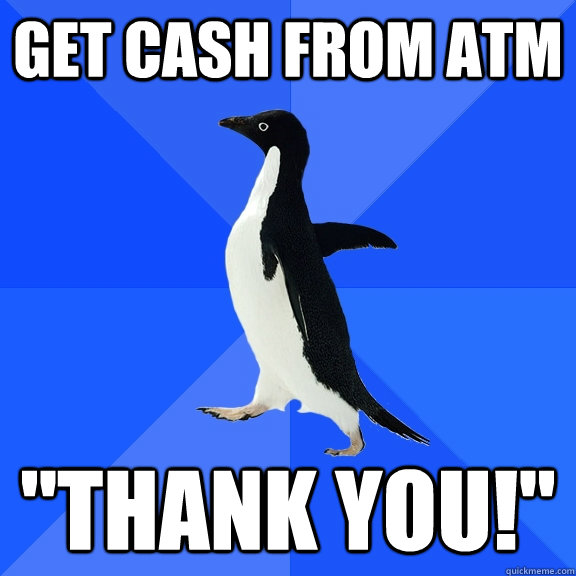 get cash from atm thank you - Socially Awkward Penguin