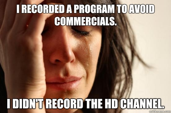 I recorded a program to avoid commercials I Didnt record the - First World Problems