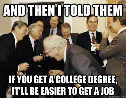 and then i told them if you get a college degree itll be e - And then I told them