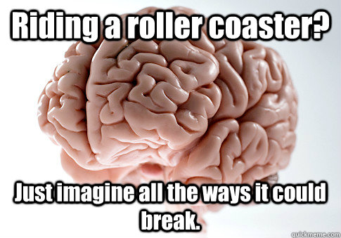 riding a roller coaster just imagine all the ways it could  - Scumbag Brain