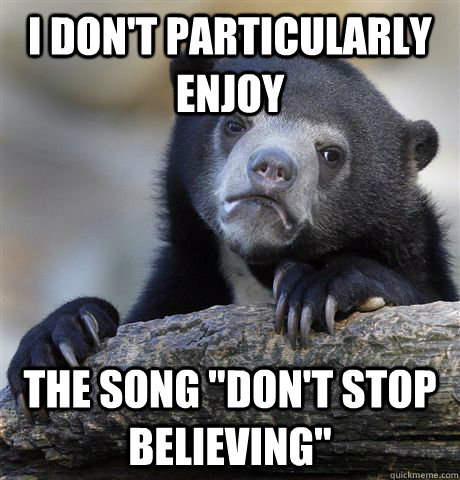 i dont particularly enjoy the song dont stop believing - Confession Bear