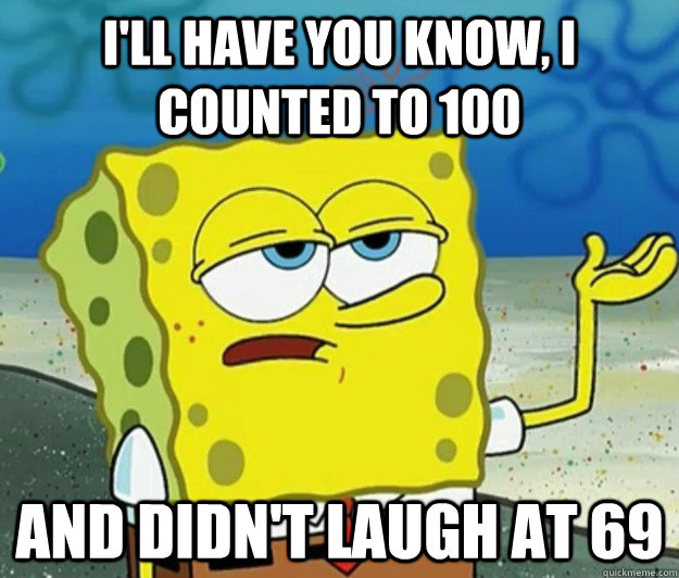 ill have you know i counted to 100 and didnt laugh at 69 - Tough Spongebob