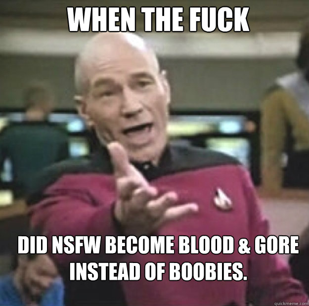 when the fuck did nsfw become blood gore instead of boobie - annoyed picard