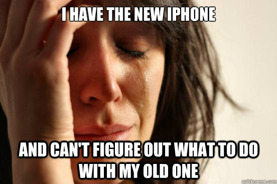 i have the new iphone and cant figure out what to do with m - First World Problems