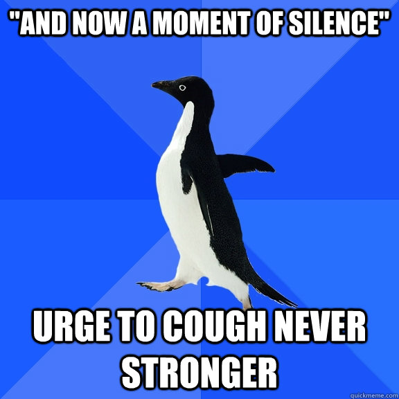 and now a moment of silence urge to cough never stronger - Socially Awkward Penguin