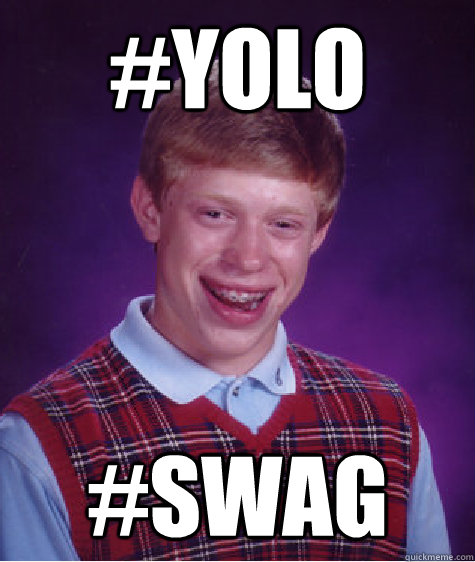 yolo and swag are problems If you could remove one of these words, yolo or swag which would it be when you remove one you'll actually have to start saying the other when due :cool:.