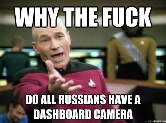 why the fuck do all russians have a dashboard camera - why the fuck picard