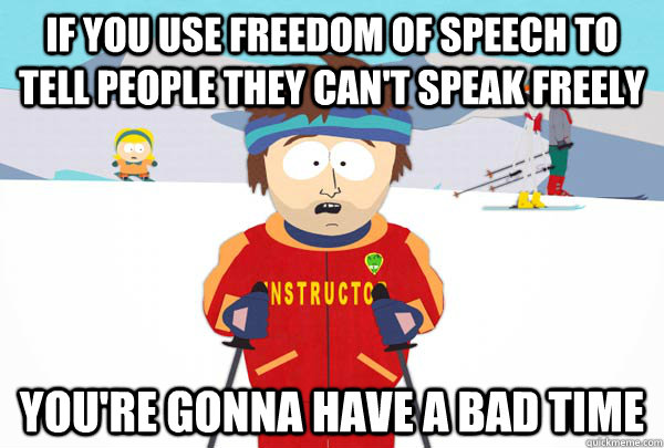 if you use freedom of speech to tell people they cant speak - Super Cool Ski Instructor