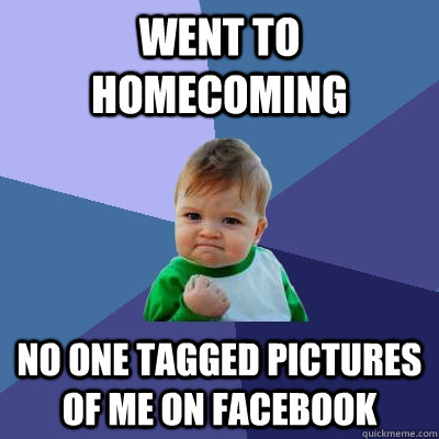 went to homecoming no one tagged pictures of me on facebook - Success Kid