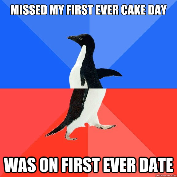 missed my first ever cake day was on first ever date - Socially Awkward Awesome Penguin