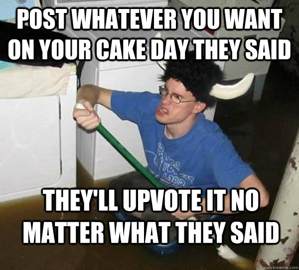 post whatever you want on your cake day they said theyll up - They said