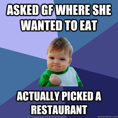 asked gf where she wanted to eat actually picked a restauran - Success Kid