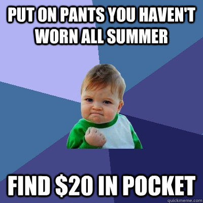 put on pants you havent worn all summer find 20 in pocket - Success Kid