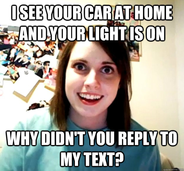 i see your car at home and your light is on why didnt you r - Overly Attached Girlfriend