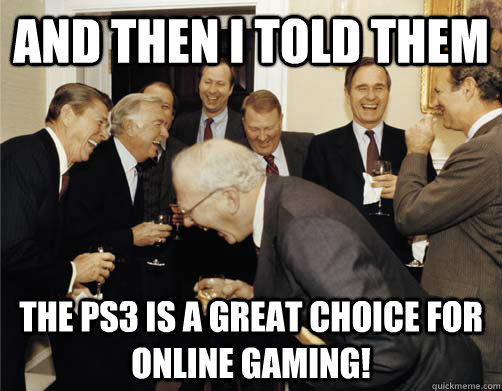 and then i told them the ps3 is a great choice for online ga - And then I told them