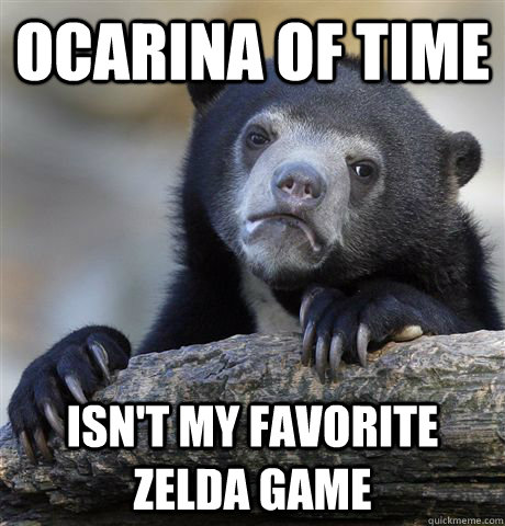 ocarina of time isnt my favorite zelda game - Confession Bear