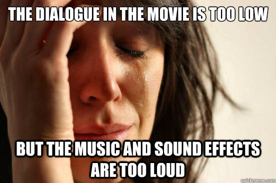 the dialogue in the movie is too low but the music and sound - First World Problems