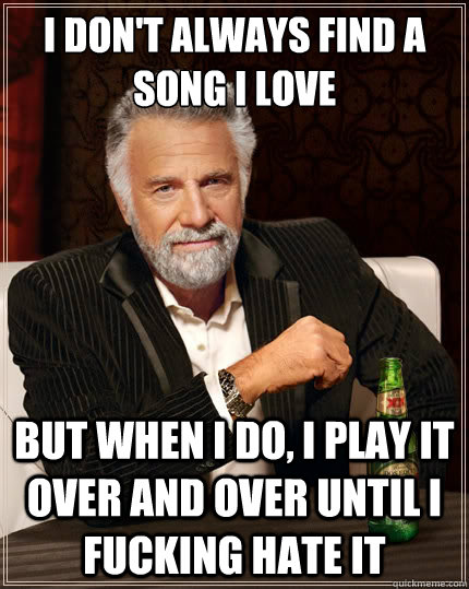 i dont always find a song i love but when i do i play it o - The Most Interesting Man In The World