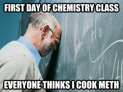 first day of chemistry class everyone thinks i cook meth -